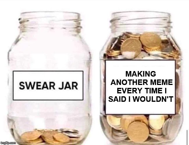 Swear Jar | MAKING ANOTHER MEME EVERY TIME I SAID I WOULDN'T | image tagged in swear jar,memes,lying to myself,taking a break from making memes | made w/ Imgflip meme maker
