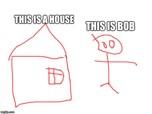 I call this bob and house | THIS IS BOB THIS IS A HOUSE | image tagged in blank white template,memes,drawing,bad | made w/ Imgflip meme maker
