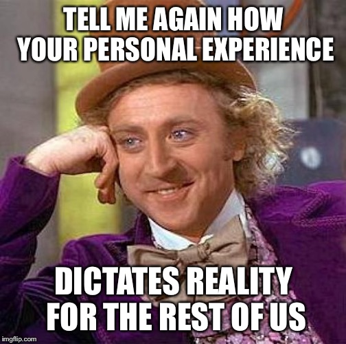 It's all about you, isn't it? | TELL ME AGAIN HOW YOUR PERSONAL EXPERIENCE DICTATES REALITY FOR THE REST OF US | image tagged in memes,creepy condescending wonka | made w/ Imgflip meme maker
