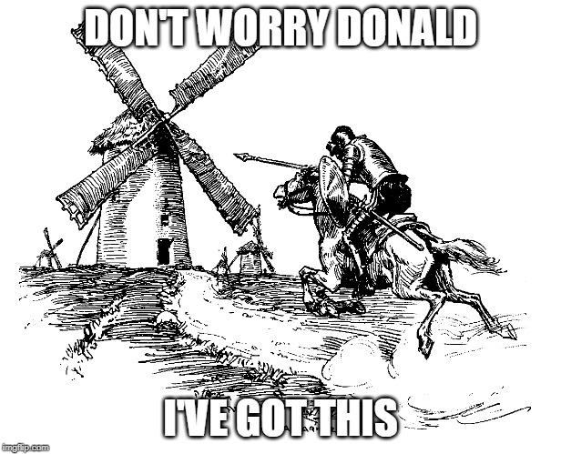 Kill the Windmill, Stop Cancer | DON'T WORRY DONALD I'VE GOT THIS | image tagged in donald trump,windmill,cervantes,don quixote,cancer | made w/ Imgflip meme maker