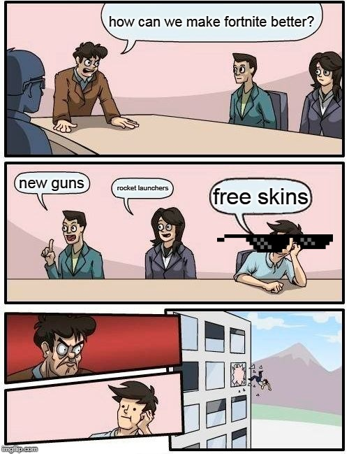 Boardroom Meeting Suggestion | how can we make fortnite better? new guns rocket launchers free skins | image tagged in memes,boardroom meeting suggestion | made w/ Imgflip meme maker
