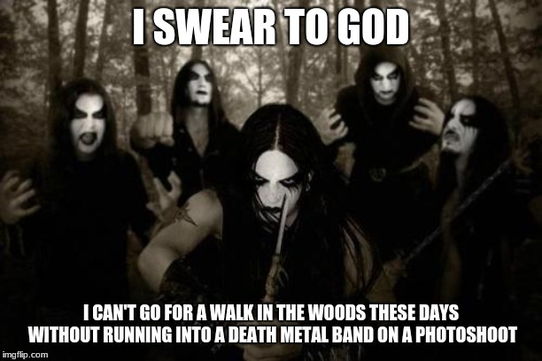 Corpsepaint Photoshoot | I SWEAR TO GOD I CAN'T GO FOR A WALK IN THE WOODS THESE DAYS WITHOUT RUNNING INTO A DEATH METAL BAND ON A PHOTOSHOOT | image tagged in death metal,satan,heavy metal,music,lost in the woods | made w/ Imgflip meme maker
