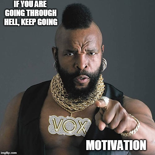 Mr T Pity The Fool |  IF YOU ARE GOING THROUGH HELL, KEEP GOING; MOTIVATION | image tagged in memes,mr t pity the fool | made w/ Imgflip meme maker
