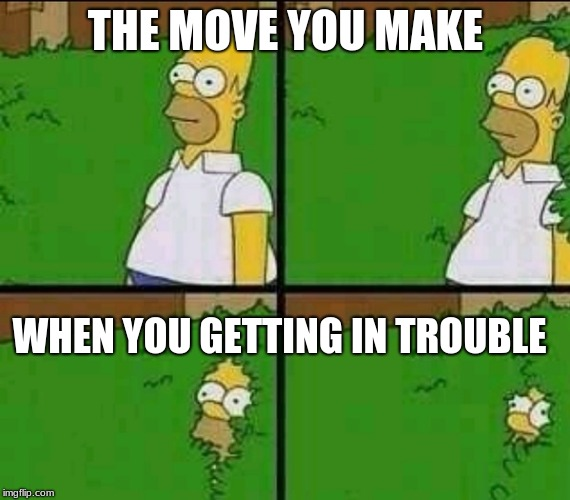 Homer Simpson Nope |  THE MOVE YOU MAKE; WHEN YOU GETTING IN TROUBLE | image tagged in homer simpson nope | made w/ Imgflip meme maker