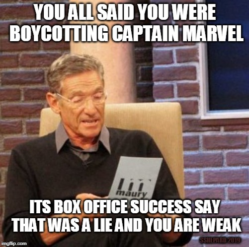 Captain Marvel Boycott Liars | YOU ALL SAID YOU WERE BOYCOTTING CAPTAIN MARVEL ITS BOX OFFICE SUCCESS SAY THAT WAS A LIE AND YOU ARE WEAK SSHEPARD 2019 | image tagged in memes,maury lie detector,captain marvel,boycott,brie lar,success | made w/ Imgflip meme maker