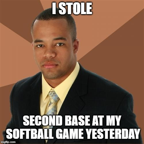 Successful Black Man | I STOLE SECOND BASE AT MY SOFTBALL GAME YESTERDAY | image tagged in memes,successful black man | made w/ Imgflip meme maker