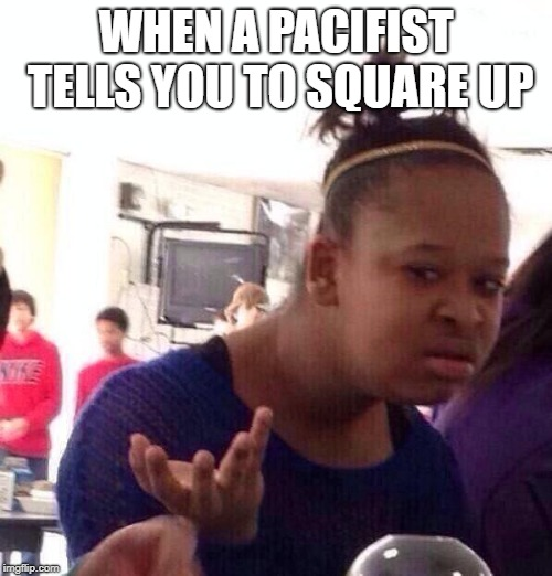 I can sense some irony here, (canadians) | WHEN A PACIFIST TELLS YOU TO SQUARE UP | image tagged in memes,black girl wat,pacifist,square,up | made w/ Imgflip meme maker