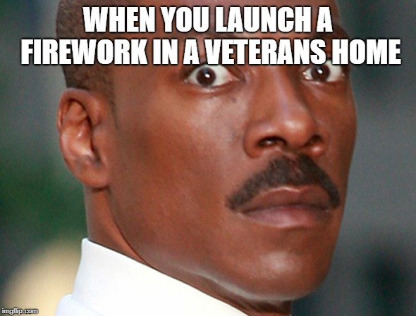 THE PTSD should start kicking in any moment now.. |  WHEN YOU LAUNCH A FIREWORK IN A VETERANS HOME | image tagged in eddie murphy uh oh,veteran,firework | made w/ Imgflip meme maker