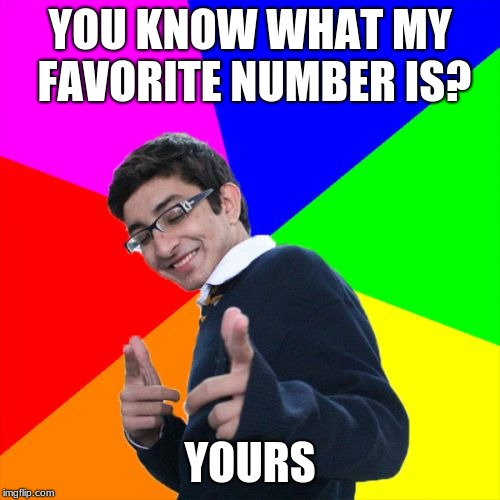 Subtle Pickup Liner | YOU KNOW WHAT MY FAVORITE NUMBER IS? YOURS | image tagged in memes,subtle pickup liner | made w/ Imgflip meme maker