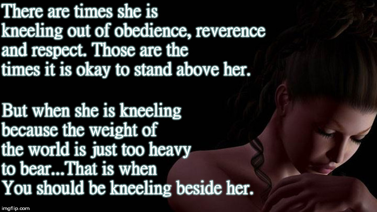 When To Kneel |  There are times she is kneeling out of obedience, reverence and respect. Those are the times it is okay to stand above her. But when she is kneeling because the weight of the world is just too heavy to bear...That is when You should be kneeling beside her. | image tagged in kneeling,respect,obey,stand,weight,heavy | made w/ Imgflip meme maker