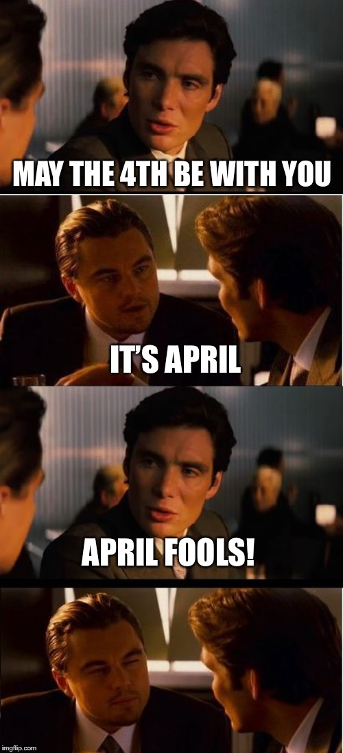 MAY THE 4TH BE WITH YOU IT'S APRIL APRIL FOOLS! | image tagged in memes,inception | made w/ Imgflip meme maker