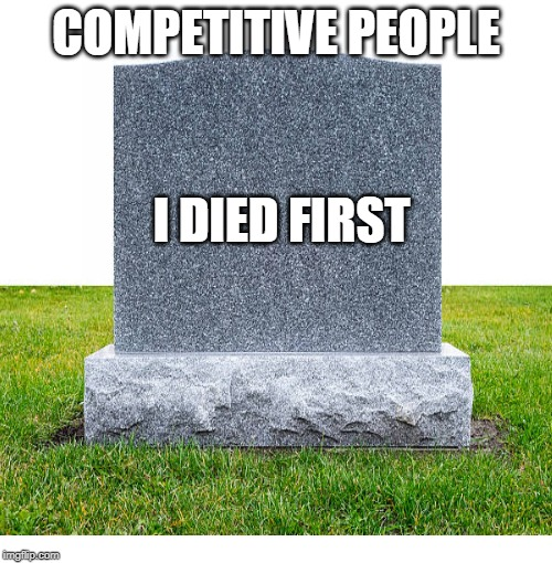 Blank Starter Pack | COMPETITIVE PEOPLE I DIED FIRST | image tagged in memes,blank starter pack | made w/ Imgflip meme maker