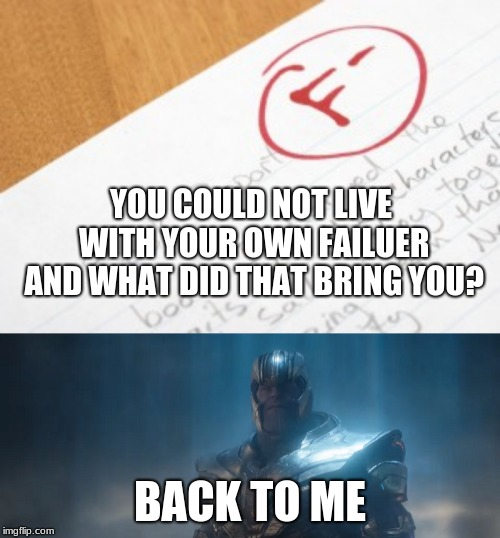 When you need to retake your junior year of math | YOU COULD NOT LIVE WITH YOUR OWN FAILUER AND WHAT DID THAT BRING YOU? BACK TO ME | image tagged in thanos,avengers endgame,meme,high school | made w/ Imgflip meme maker