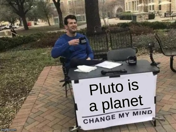 There Are 9 Planets | Pluto is a planet | image tagged in memes,change my mind | made w/ Imgflip meme maker
