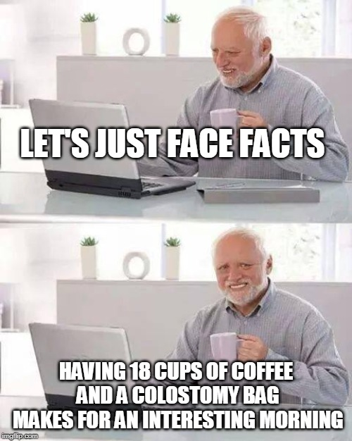 Hide the Pain Harold | LET'S JUST FACE FACTS HAVING 18 CUPS OF COFFEE AND A COLOSTOMY BAG MAKES FOR AN INTERESTING MORNING | image tagged in memes,hide the pain harold | made w/ Imgflip meme maker