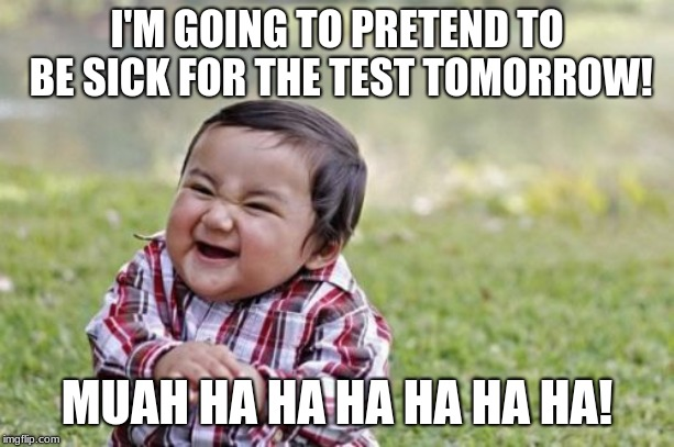 Evil Toddler Meme | I'M GOING TO PRETEND TO BE SICK FOR THE TEST TOMORROW! MUAH HA HA HA HA HA HA! | image tagged in memes,evil toddler | made w/ Imgflip meme maker