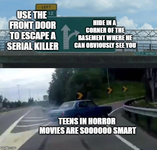 Left Exit 12 Off Ramp Meme | USE THE FRONT DOOR TO ESCAPE A SERIAL KILLER HIDE IN A CORNER OF THE BASEMENT WHERE HE CAN OBVIOUSLY SEE YOU TEENS IN HORROR MOVIES ARE SOOO | image tagged in memes,left exit 12 off ramp | made w/ Imgflip meme maker