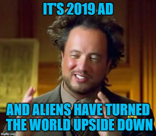 Ancient Aliens Meme | IT'S 2019 AD AND ALIENS HAVE TURNED THE WORLD UPSIDE DOWN | image tagged in memes,ancient aliens | made w/ Imgflip meme maker