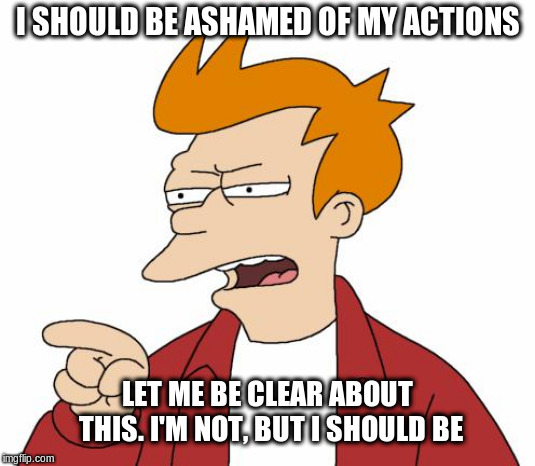 i'm not ashamed!! | I SHOULD BE ASHAMED OF MY ACTIONS LET ME BE CLEAR ABOUT THIS. I'M NOT, BUT I SHOULD BE | image tagged in futurama fry,ashamed,funny meme | made w/ Imgflip meme maker