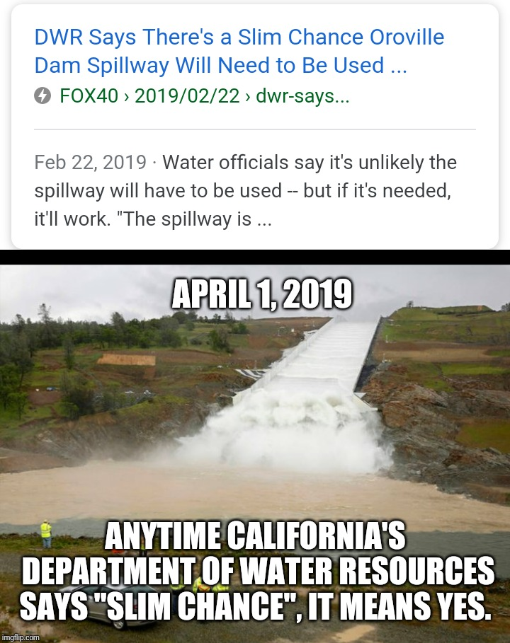"Slim Chance - Orville Dam |  APRIL 1, 2019; ANYTIME CALIFORNIA'S DEPARTMENT OF WATER RESOURCES SAYS ""SLIM CHANCE"", IT MEANS YES. 