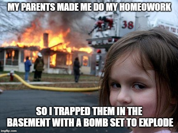 Disaster Girl Meme | MY PARENTS MADE ME DO MY HOMEOWORK SO I TRAPPED THEM IN THE BASEMENT WITH A BOMB SET TO EXPLODE | image tagged in memes,disaster girl | made w/ Imgflip meme maker