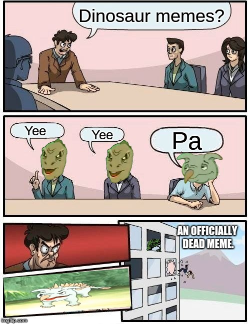 Boardroom Yee Suggestion | Dinosaur memes? Yee Yee Pa AN OFFICIALLY DEAD MEME. | image tagged in memes,boardroom meeting suggestion,yee,philosoraptor,yeet,employees | made w/ Imgflip meme maker