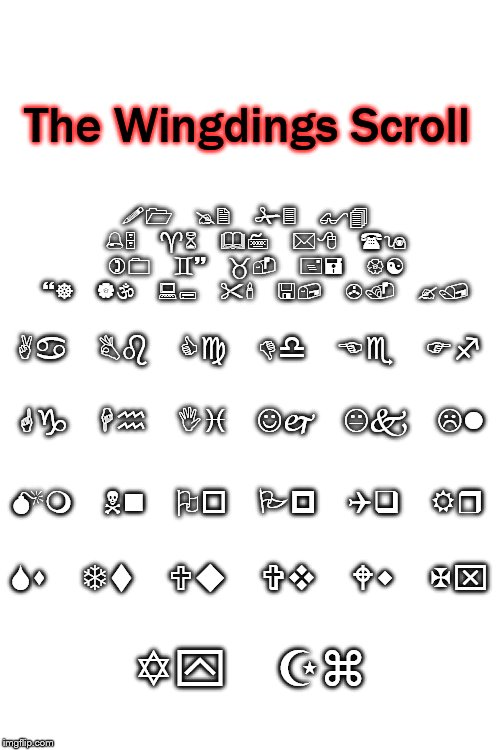 "The Scroll of How to Understand Wingdings | Aa Bb Cc Dd Ee Ff Gg Hh Ii Jj Kk Ll Mm Nn Oo Pp Qq Rr Ss Tt Uu Vv Ww Xx Yy Zz !1 @2 #3 $4 %5 ^6 &7 *8 (9 )0 `~ _- += {[ }] | :; ""' <, >. ?/  