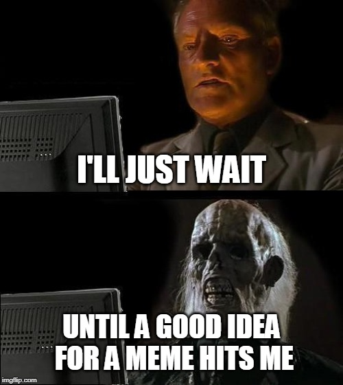 Ill Just Wait Here Meme | I'LL JUST WAIT UNTIL A GOOD IDEA FOR A MEME HITS ME | image tagged in memes,ill just wait here | made w/ Imgflip meme maker