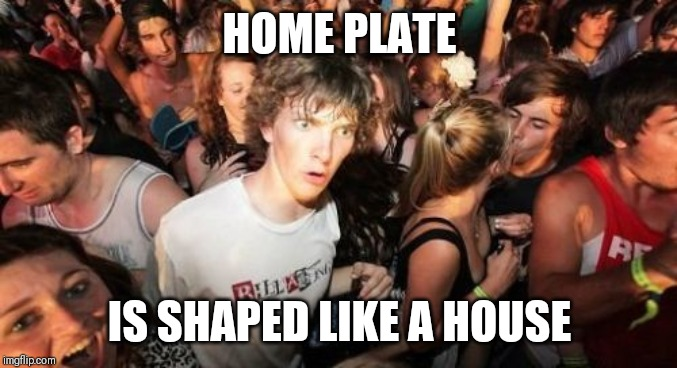 Sudden Clarity Clarence Meme | HOME PLATE IS SHAPED LIKE A HOUSE | image tagged in memes,sudden clarity clarence,AdviceAnimals | made w/ Imgflip meme maker