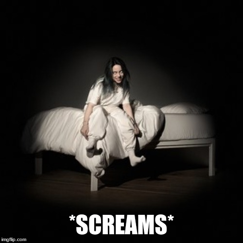 So Billie Eilish released a new album | *SCREAMS* | image tagged in memes,music,billie eilish,album,happy,2019 | made w/ Imgflip meme maker