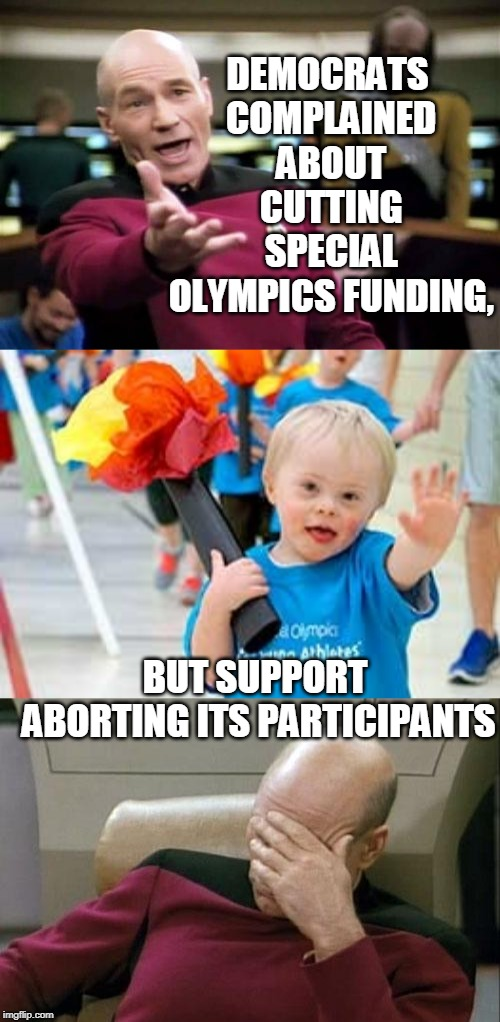 True story... | DEMOCRATS COMPLAINED ABOUT CUTTING SPECIAL OLYMPICS FUNDING, BUT SUPPORT ABORTING ITS PARTICIPANTS | image tagged in memes,picard wtf,captain picard facepalm,special olympics,democrats,abortion | made w/ Imgflip meme maker