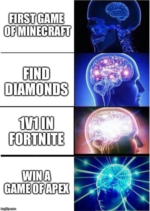 Expanding Brain Meme | FIRST GAME OF MINECRAFT FIND DIAMONDS 1V1 IN FORTNITE WIN A GAME OF APEX | image tagged in memes,expanding brain | made w/ Imgflip meme maker