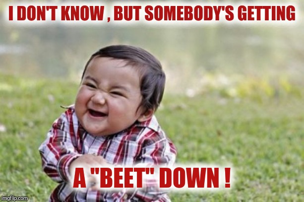 "Evil Toddler Meme | I DON'T KNOW , BUT SOMEBODY'S GETTING A ""BEET"" DOWN ! 