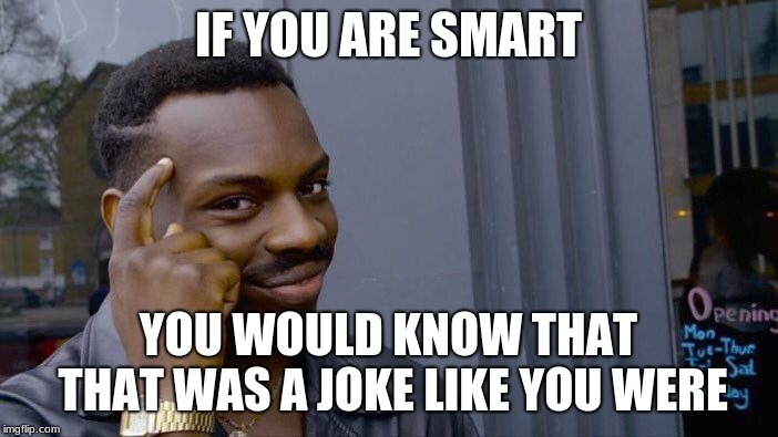 IF YOU ARE SMART YOU WOULD KNOW THAT THAT WAS A JOKE LIKE YOU WERE | image tagged in memes,roll safe think about it | made w/ Imgflip meme maker
