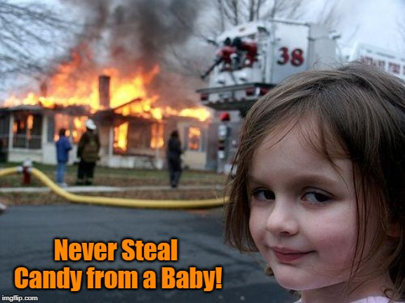 Remember Me? | Never Steal Candy from a Baby! | image tagged in memes,disaster girl,never,steal,candy,baby | made w/ Imgflip meme maker