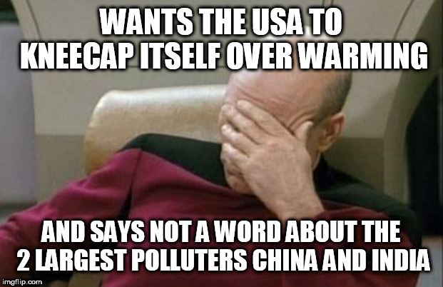 Captain Picard Facepalm | WANTS THE USA TO KNEECAP ITSELF OVER WARMING AND SAYS NOT A WORD ABOUT THE 2 LARGEST POLLUTERS CHINA AND INDIA | image tagged in memes,captain picard facepalm | made w/ Imgflip meme maker