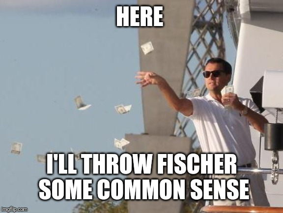 Leonardo DiCaprio throwing Money  | HERE I'LL THROW FISCHER SOME COMMON SENSE | image tagged in leonardo dicaprio throwing money | made w/ Imgflip meme maker