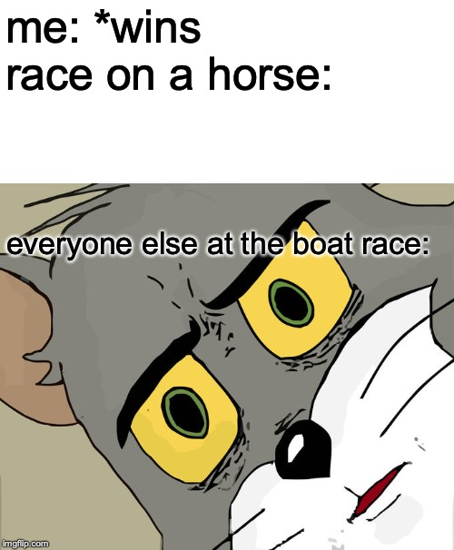 Unsettled Tom |  me: *wins race on a horse:; everyone else at the boat race: | image tagged in memes,unsettled tom | made w/ Imgflip meme maker