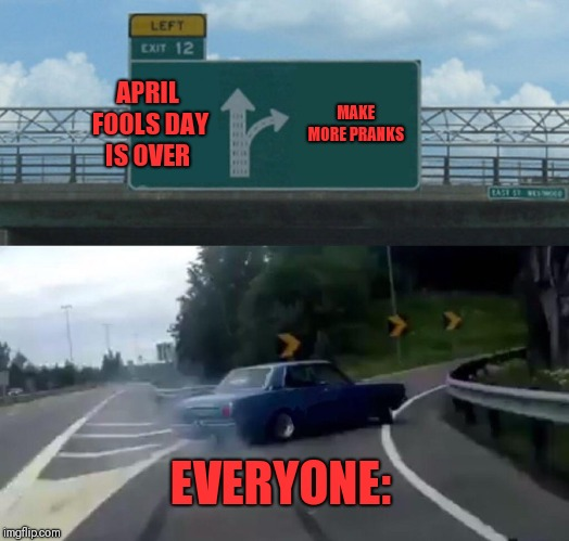 Haha let the PRANKS live! | APRIL FOOLS DAY IS OVER MAKE MORE PRANKS EVERYONE: | image tagged in memes,left exit 12 off ramp,pranks,april fools,never ending story | made w/ Imgflip meme maker