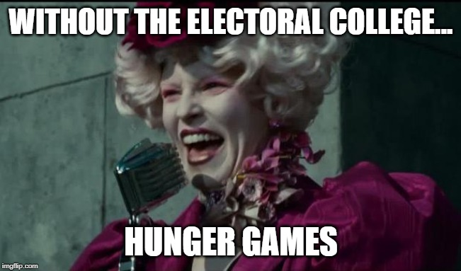 Happy Hunger Games |  WITHOUT THE ELECTORAL COLLEGE... HUNGER GAMES | image tagged in happy hunger games | made w/ Imgflip meme maker