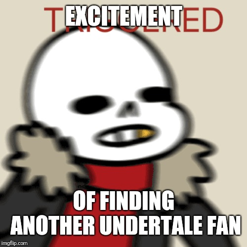 EXCITEMENT OF FINDING ANOTHER UNDERTALE FAN | made w/ Imgflip meme maker