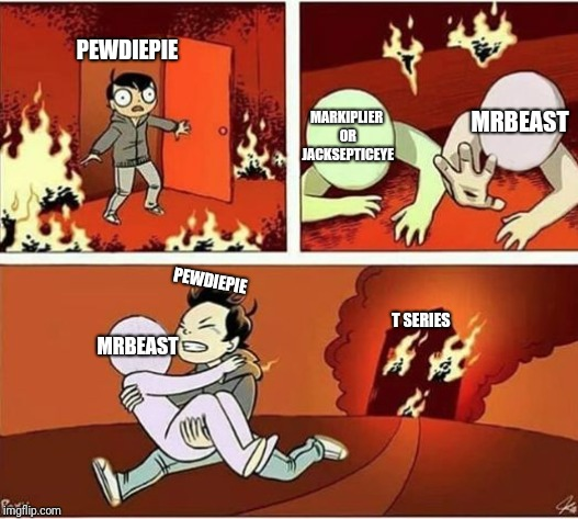 You Can Only Save one From Fire | PEWDIEPIE MARKIPLIER OR JACKSEPTICEYE MRBEAST MRBEAST PEWDIEPIE T SERIES | image tagged in you can only save one from fire | made w/ Imgflip meme maker