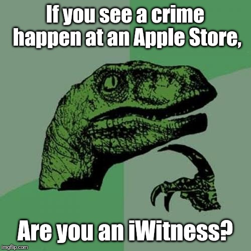 Philosoraptor Meme |  If you see a crime happen at an Apple Store, Are you an iWitness? | image tagged in memes,philosoraptor | made w/ Imgflip meme maker