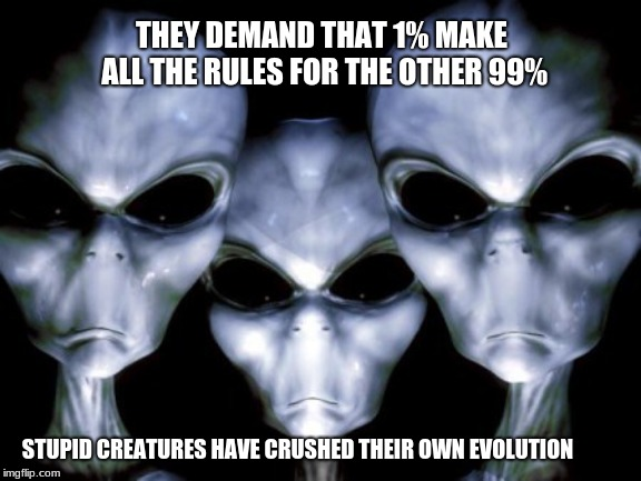 Reversing Evolution at every turn | THEY DEMAND THAT 1% MAKE ALL THE RULES FOR THE OTHER 99% STUPID CREATURES HAVE CRUSHED THEIR OWN EVOLUTION | image tagged in angry aliens,evolution,humans are stupid,limit those in power | made w/ Imgflip meme maker