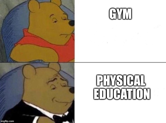 Tuxedo winnie the pooh | GYM PHYSICAL EDUCATION | image tagged in tuxedo winnie the pooh | made w/ Imgflip meme maker