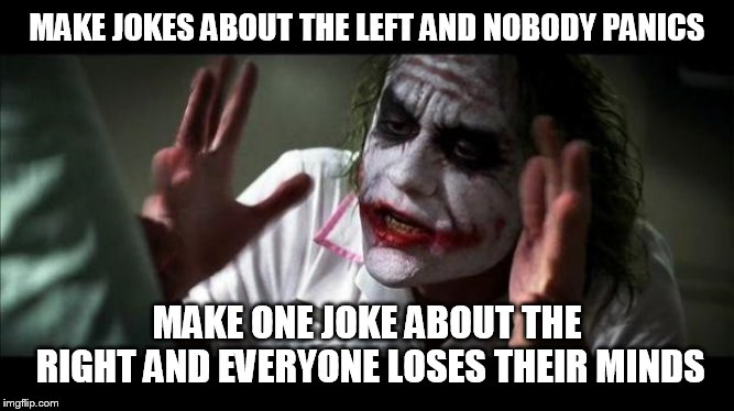 Joker Mind Loss |  MAKE JOKES ABOUT THE LEFT AND NOBODY PANICS; MAKE ONE JOKE ABOUT THE RIGHT AND EVERYONE LOSES THEIR MINDS | image tagged in joker mind loss,right-wing,right wing,left-wing,left wing,jokes | made w/ Imgflip meme maker