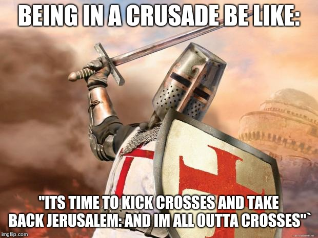 "crusader | BEING IN A CRUSADE BE LIKE: ""ITS TIME TO KICK CROSSES AND TAKE BACK JERUSALEM: AND IM ALL OUTTA CROSSES""` 