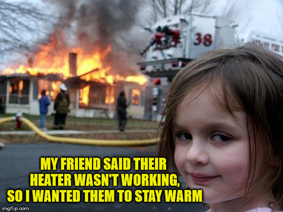 Compassionate Disaster Girl | MY FRIEND SAID THEIR HEATER WASN'T WORKING, SO I WANTED THEM TO STAY WARM | image tagged in memes,disaster girl,compassion,friends,warm | made w/ Imgflip meme maker