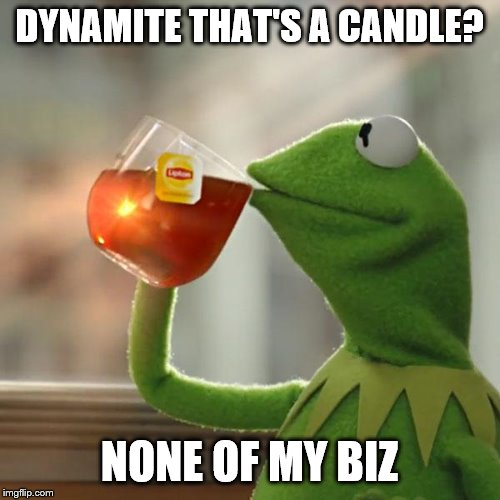 But Thats None Of My Business Meme | DYNAMITE THAT'S A CANDLE? NONE OF MY BIZ | image tagged in memes,but thats none of my business,kermit the frog | made w/ Imgflip meme maker