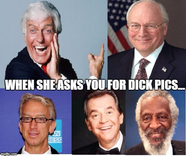 Send Nudes! | _ | image tagged in dick,dick pic,dick cheney | made w/ Imgflip meme maker